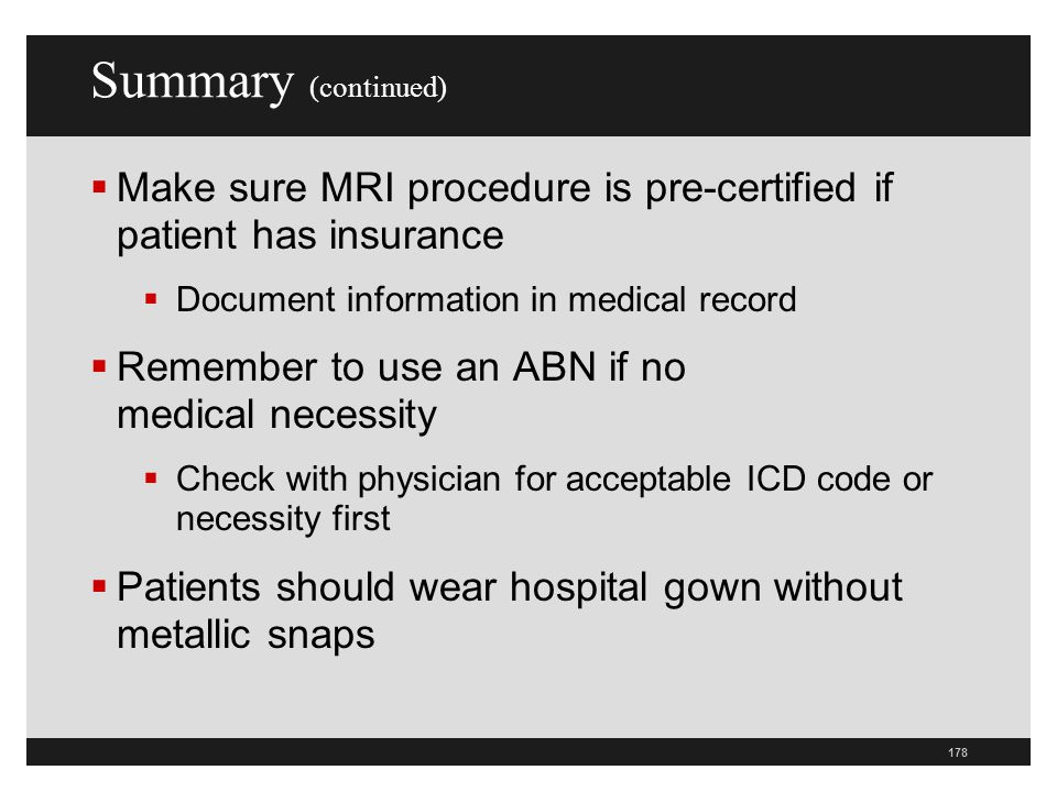 Summary (continued) Make sure MRI procedure is pre-certified if patient has insurance. Document information in medical record.