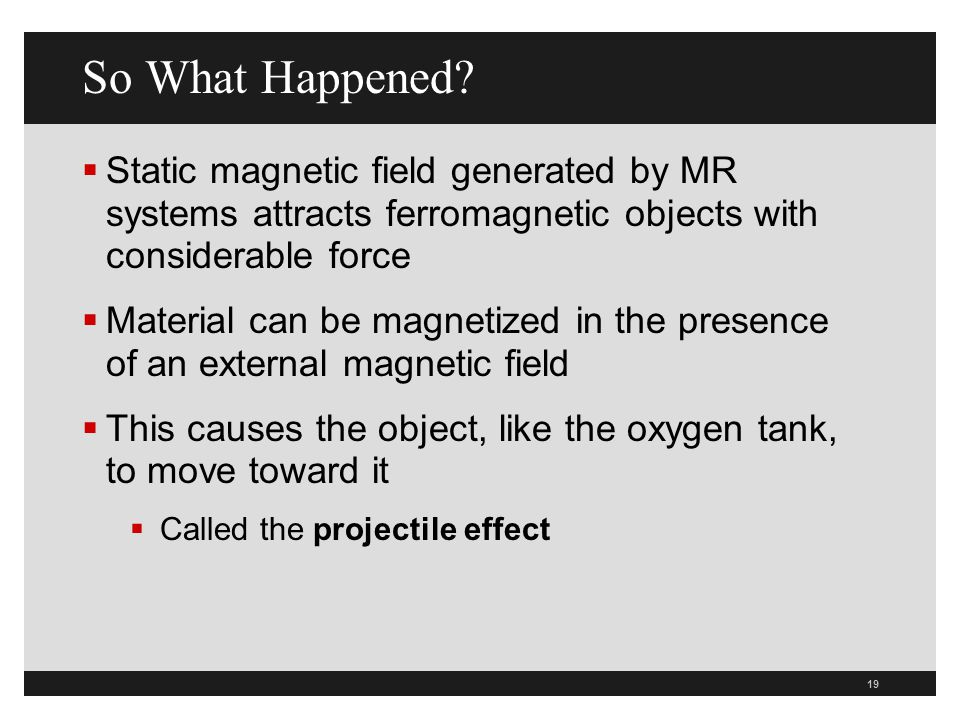 So What Happened Static magnetic field generated by MR systems attracts ferromagnetic objects with considerable force.