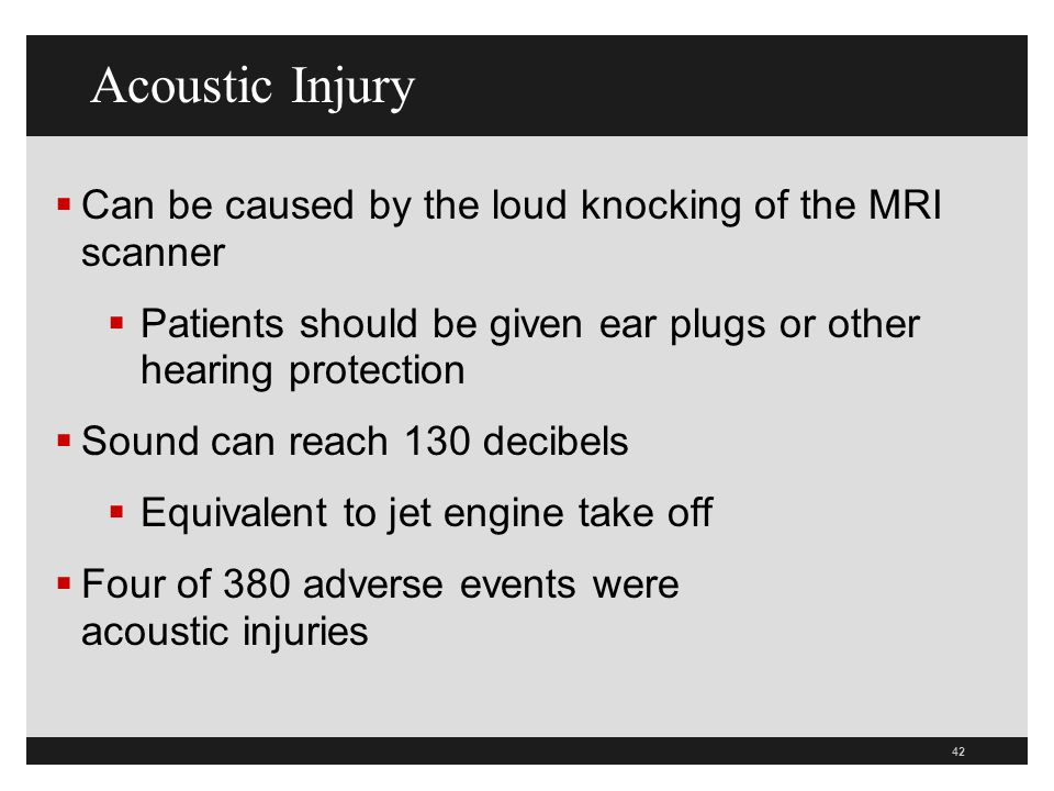 Acoustic Injury Can be caused by the loud knocking of the MRI scanner