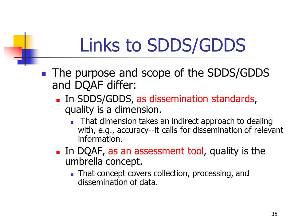Links to SDDS/GDDS The purpose and scope of the SDDS/GDDS and DQAF differ: In SDDS/GDDS, as dissemination standards, quality is a dimension.