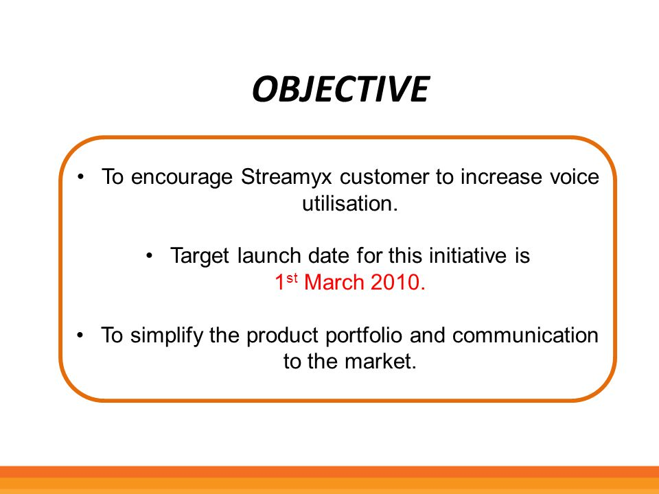 Objective To encourage Streamyx customer to increase voice utilisation. Target launch date for this initiative is.