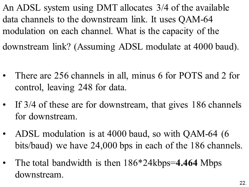 An ADSL system using DMT allocates 3/4 of the available data channels to the downstream link. It uses QAM-64 modulation on each channel. What is the capacity of the downstream link (Assuming ADSL modulate at 4000 baud).