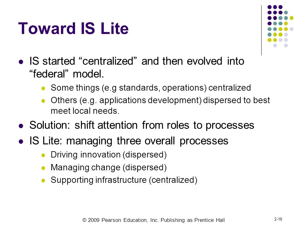 Toward IS Lite IS started centralized and then evolved into federal model. Some things (e.g standards, operations) centralized.