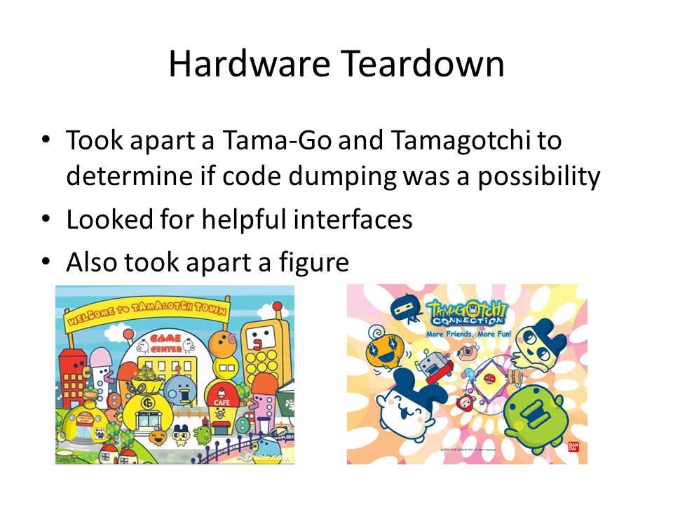 Hardware Teardown Took apart a Tama-Go and Tamagotchi to determine if code dumping was a possibility.