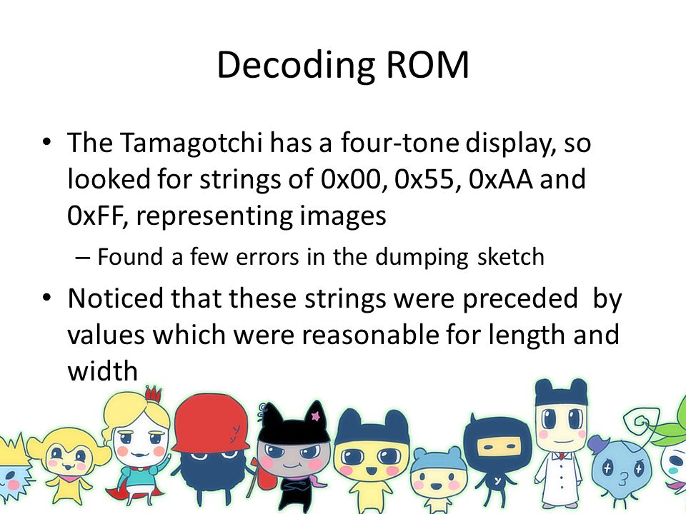 Decoding ROM The Tamagotchi has a four-tone display, so looked for strings of 0x00, 0x55, 0xAA and 0xFF, representing images.