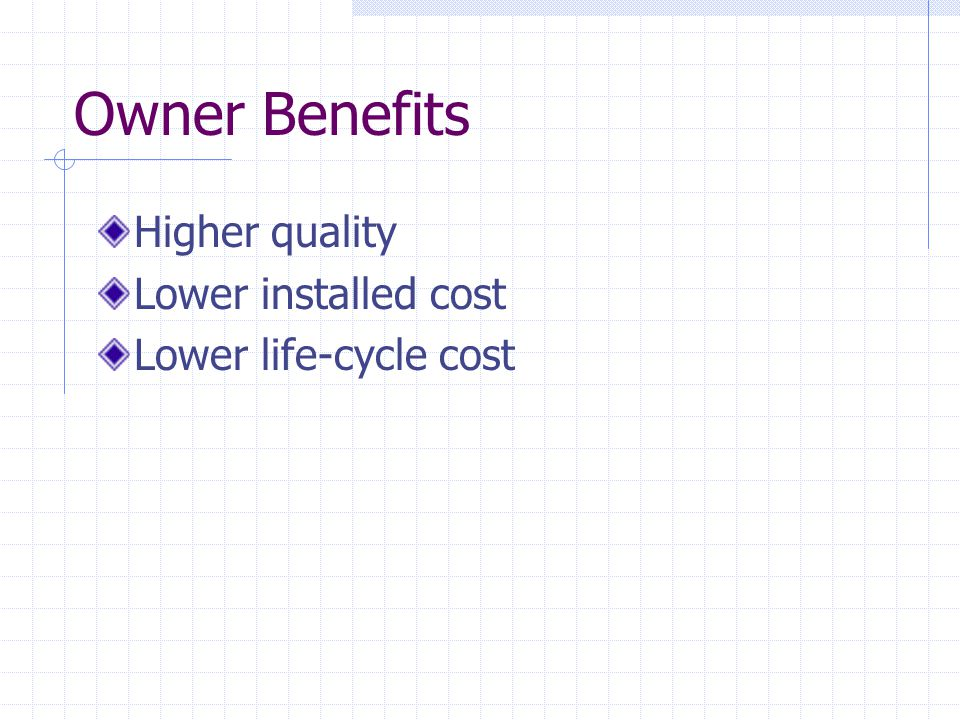 Owner Benefits Higher quality Lower installed cost