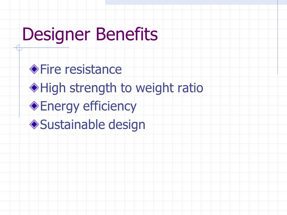 Designer Benefits Fire resistance High strength to weight ratio
