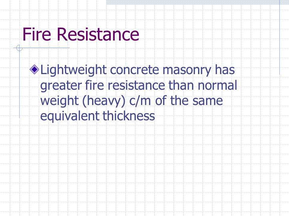 Fire Resistance Lightweight concrete masonry has greater fire resistance than normal weight (heavy) c/m of the same equivalent thickness.