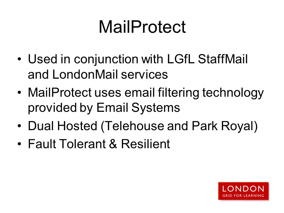 MailProtect Used in conjunction with LGfL StaffMail and LondonMail services. MailProtect uses email filtering technology provided by Email Systems.