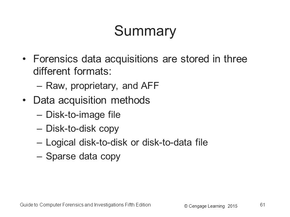 Summary Forensics data acquisitions are stored in three different formats: Raw, proprietary, and AFF.