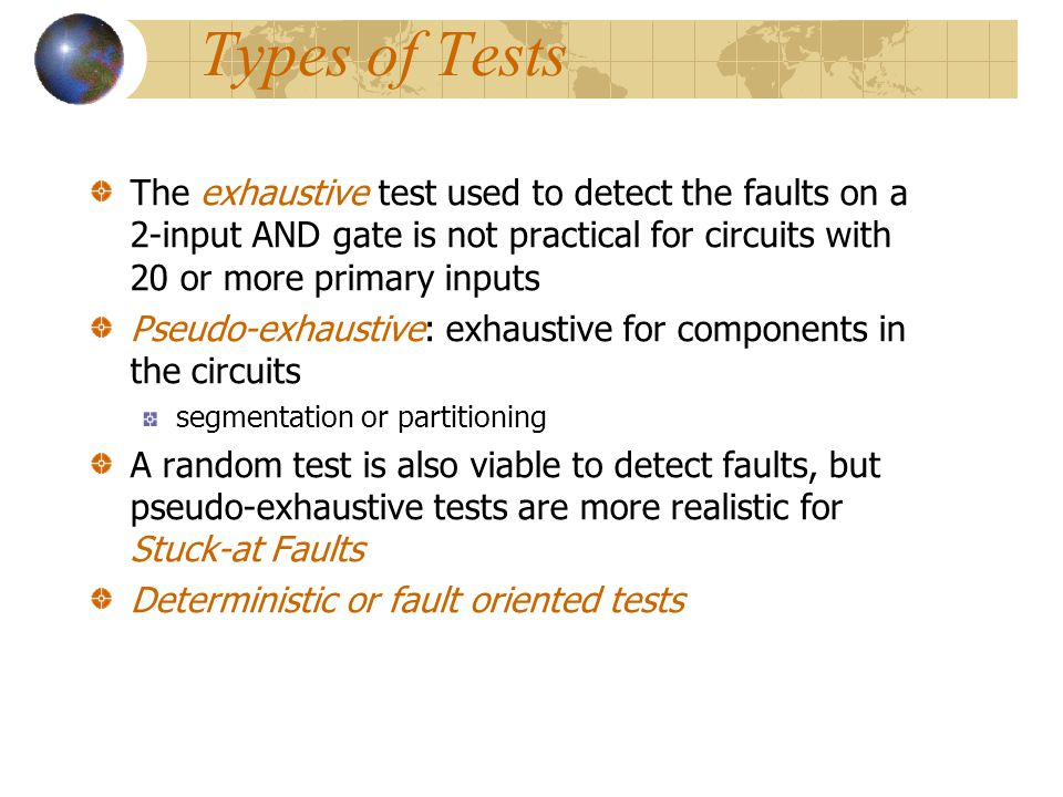 Types of Tests The exhaustive test used to detect the faults on a 2-input AND gate is not practical for circuits with 20 or more primary inputs.