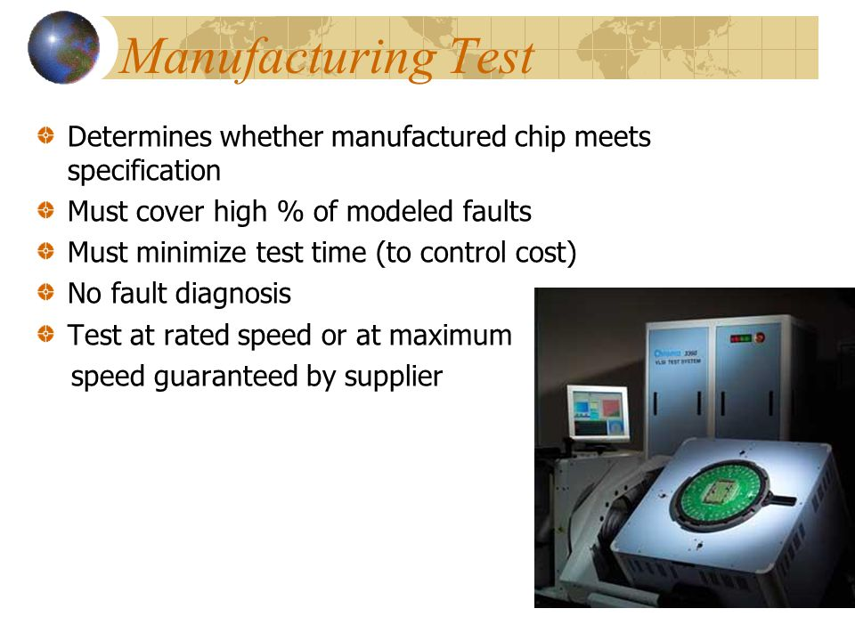 Manufacturing Test Determines whether manufactured chip meets specification. Must cover high % of modeled faults.