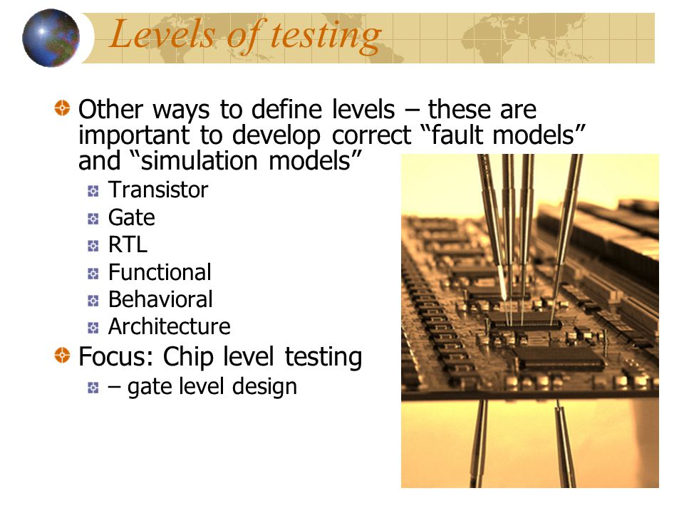 Levels of testing Other ways to define levels – these are important to develop correct fault models and simulation models