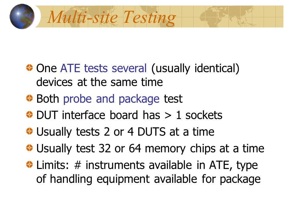 Multi-site Testing One ATE tests several (usually identical) devices at the same time. Both probe and package test.