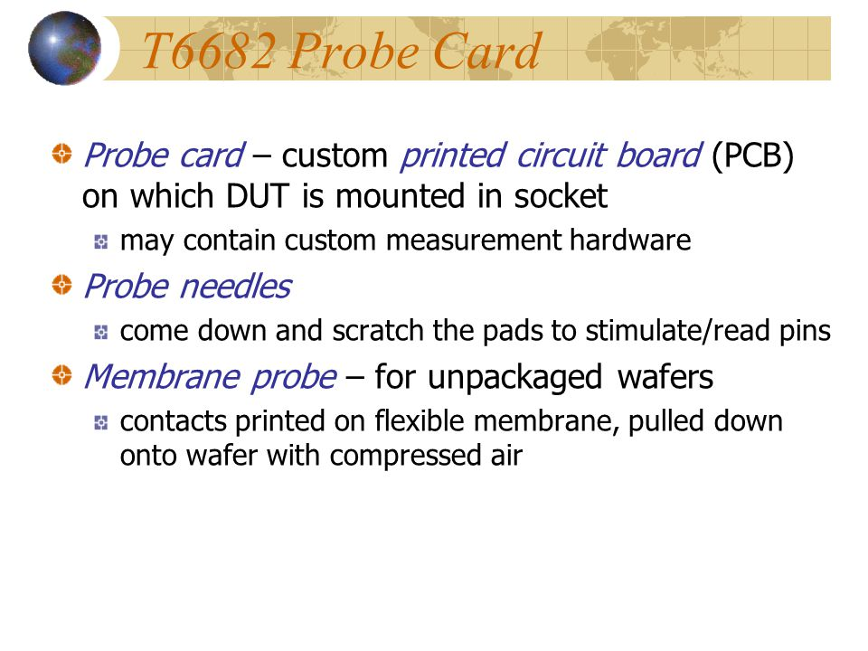T6682 Probe Card Probe card – custom printed circuit board (PCB) on which DUT is mounted in socket.