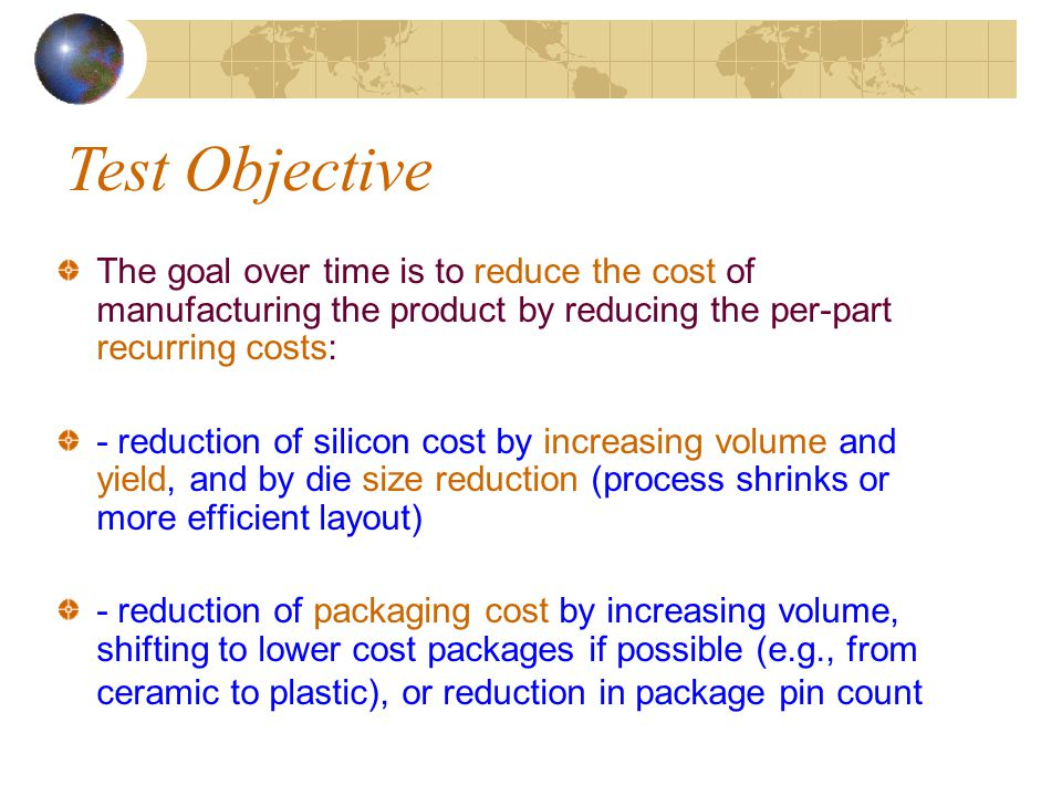 Test Objective The goal over time is to reduce the cost of manufacturing the product by reducing the per-part recurring costs: