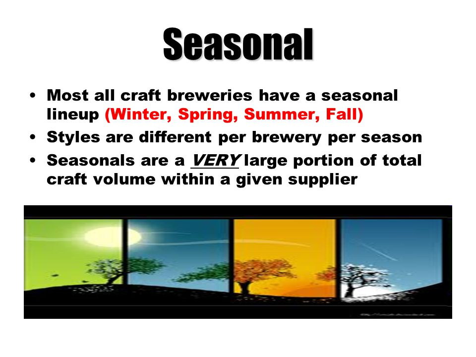 Seasonal Most all craft breweries have a seasonal lineup (Winter, Spring, Summer, Fall) Styles are different per brewery per season.