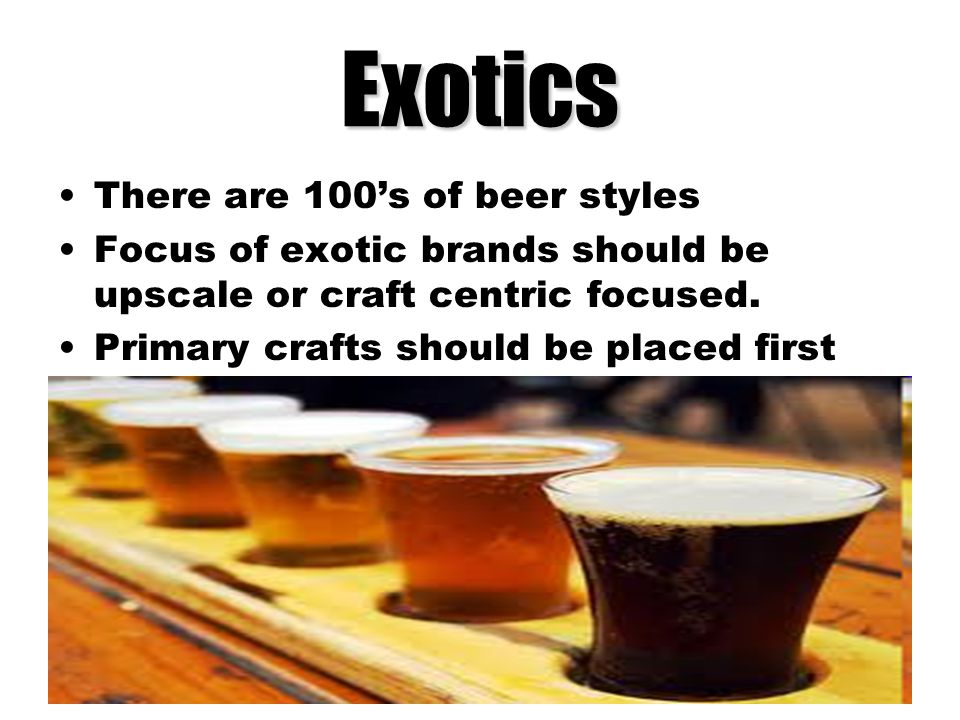Exotics There are 100's of beer styles