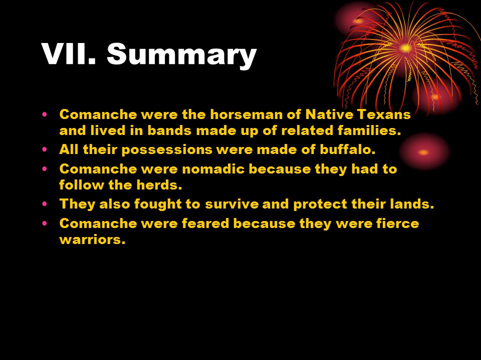 VII. Summary Comanche were the horseman of Native Texans and lived in bands made up of related families.