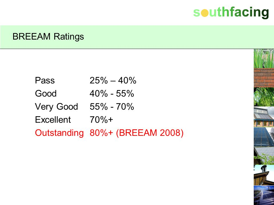 BREEAM Ratings Pass 25% – 40% Good 40% - 55% Very Good 55% - 70% Excellent 70%+ Outstanding 80%+ (BREEAM 2008)