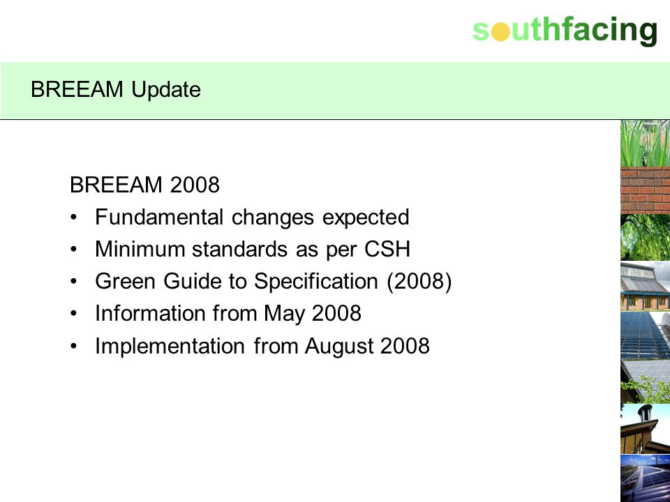 BREEAM Update BREEAM 2008. Fundamental changes expected. Minimum standards as per CSH. Green Guide to Specification (2008)