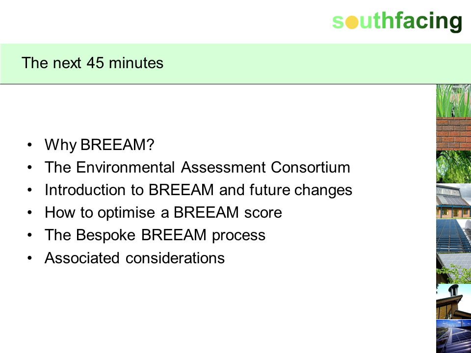 The next 45 minutes Why BREEAM The Environmental Assessment Consortium. Introduction to BREEAM and future changes.