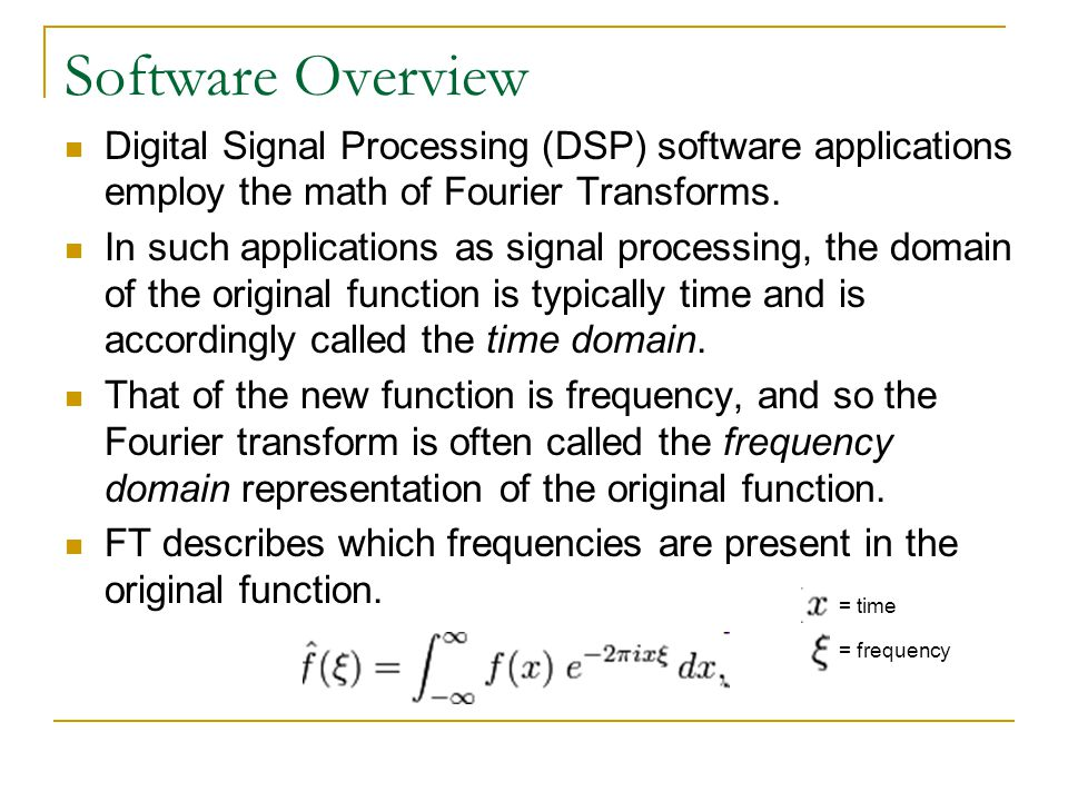 Software Overview Digital Signal Processing (DSP) software applications employ the math of Fourier Transforms.