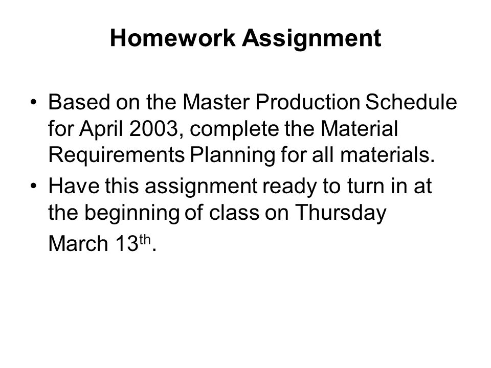 Homework Assignment Based on the Master Production Schedule for April 2003, complete the Material Requirements Planning for all materials.