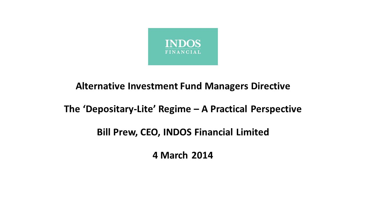 Alternative Investment Fund Managers Directive The 'Depositary-Lite' Regime – A Practical Perspective Bill Prew, CEO, INDOS Financial Limited 4 March 2014