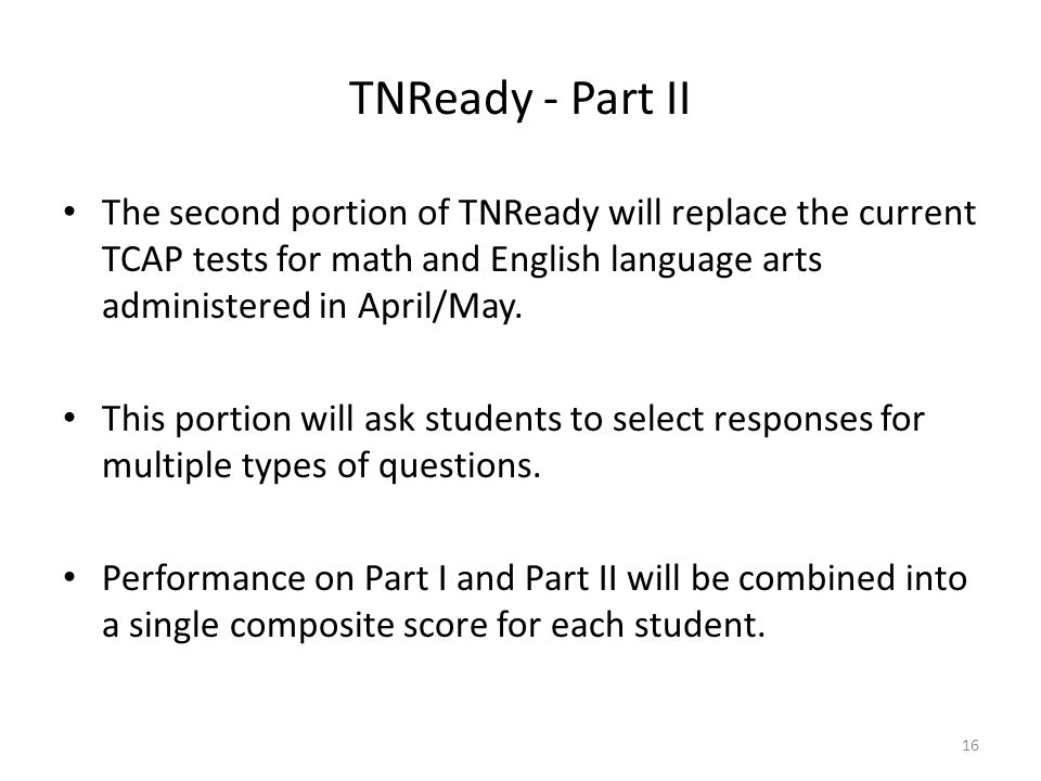 TNReady - Part II The second portion of TNReady will replace the current TCAP tests for math and English language arts administered in April/May.