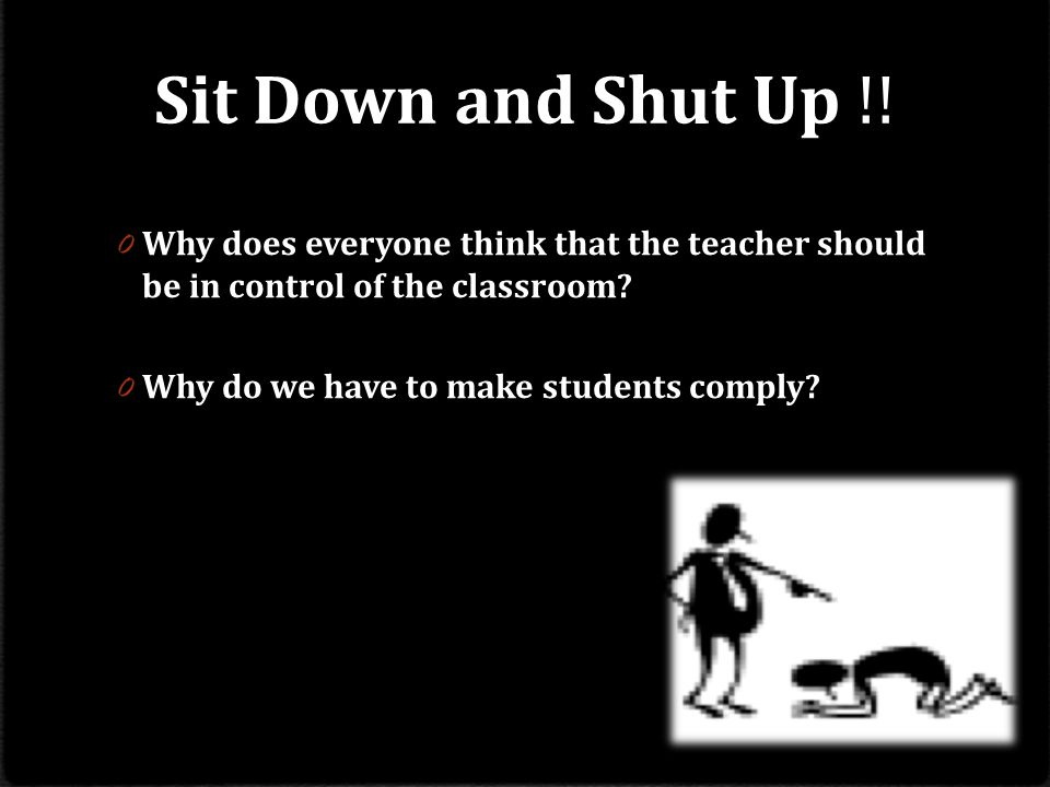 Sit Down and Shut Up !! Why does everyone think that the teacher should be in control of the classroom