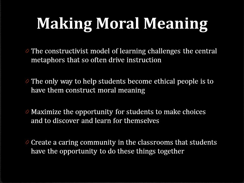 Making Moral Meaning The constructivist model of learning challenges the central metaphors that so often drive instruction.