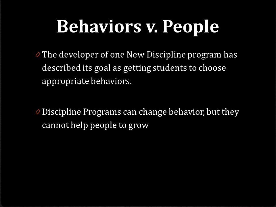 Behaviors v. People The developer of one New Discipline program has described its goal as getting students to choose appropriate behaviors.