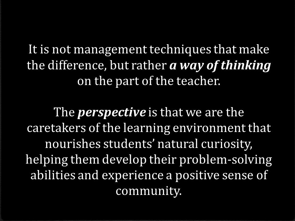 It is not management techniques that make the difference, but rather a way of thinking on the part of the teacher.