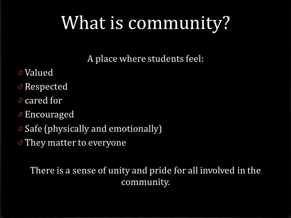 What is community A place where students feel: Valued Respected