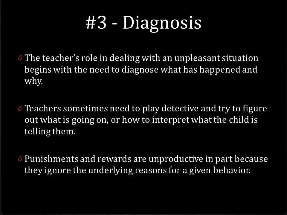 #3 - Diagnosis The teacher's role in dealing with an unpleasant situation begins with the need to diagnose what has happened and why.