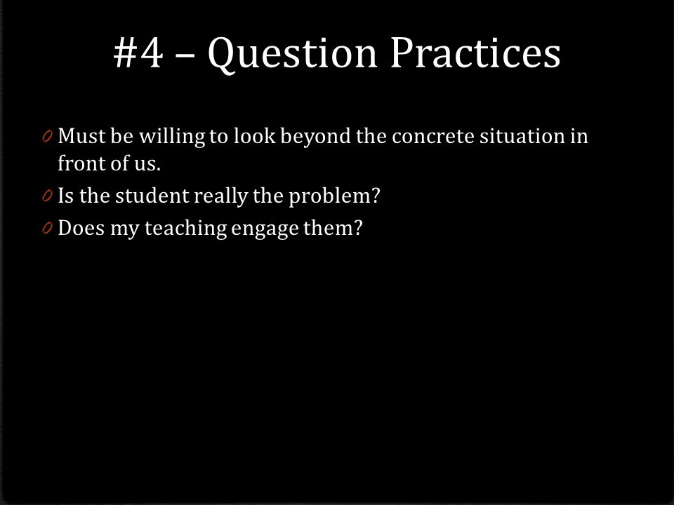 #4 – Question Practices Must be willing to look beyond the concrete situation in front of us. Is the student really the problem