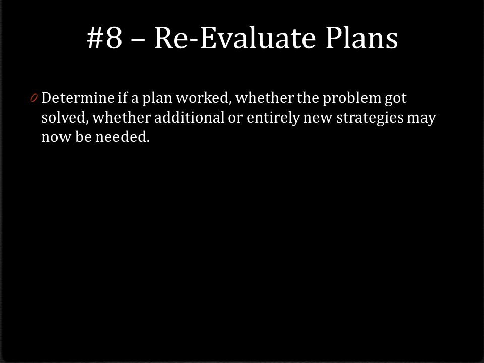 #8 – Re-Evaluate Plans Determine if a plan worked, whether the problem got solved, whether additional or entirely new strategies may now be needed.