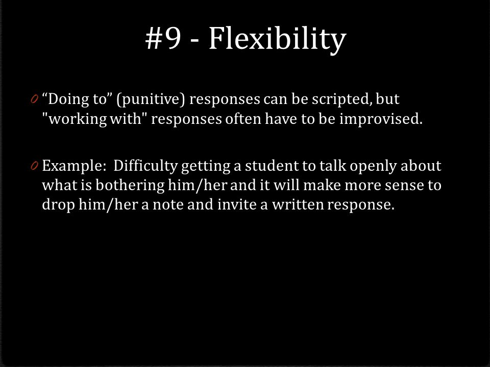 #9 - Flexibility Doing to (punitive) responses can be scripted, but working with responses often have to be improvised.
