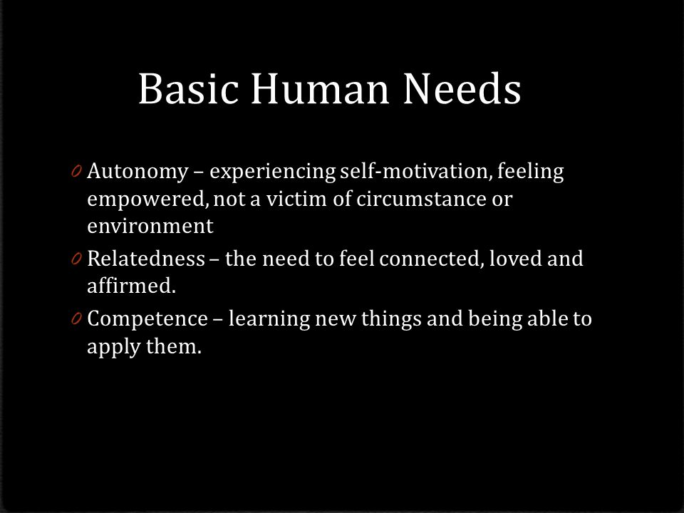 Basic Human Needs Autonomy – experiencing self-motivation, feeling empowered, not a victim of circumstance or environment.