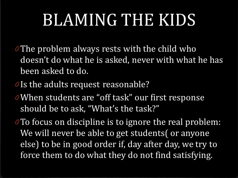 BLAMING THE KIDS The problem always rests with the child who doesn't do what he is asked, never with what he has been asked to do.