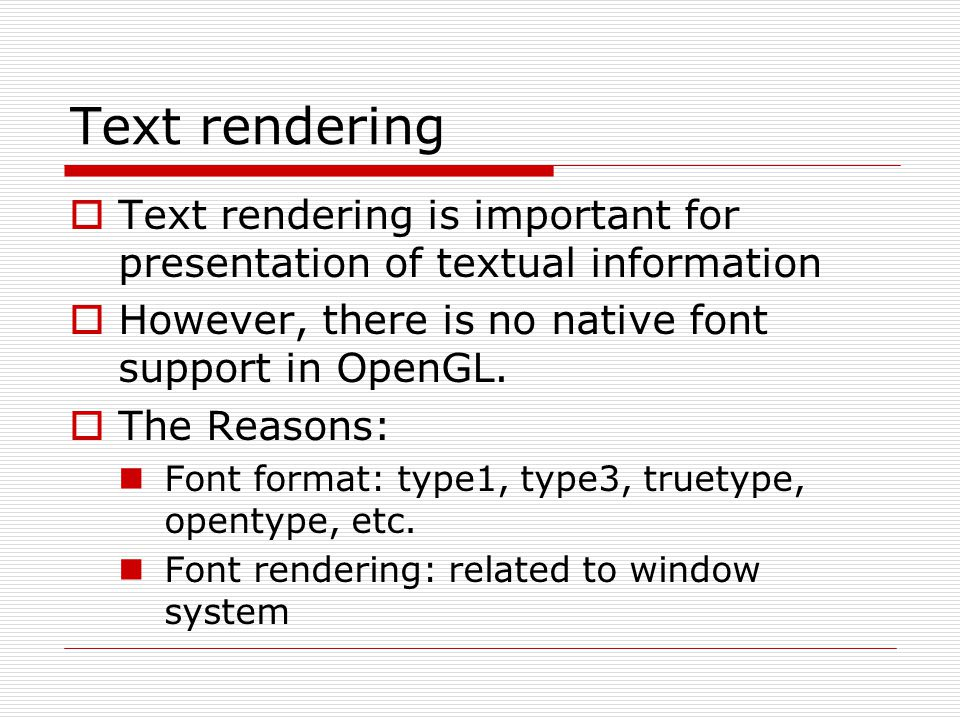 Text rendering Text rendering is important for presentation of textual information. However, there is no native font support in OpenGL.