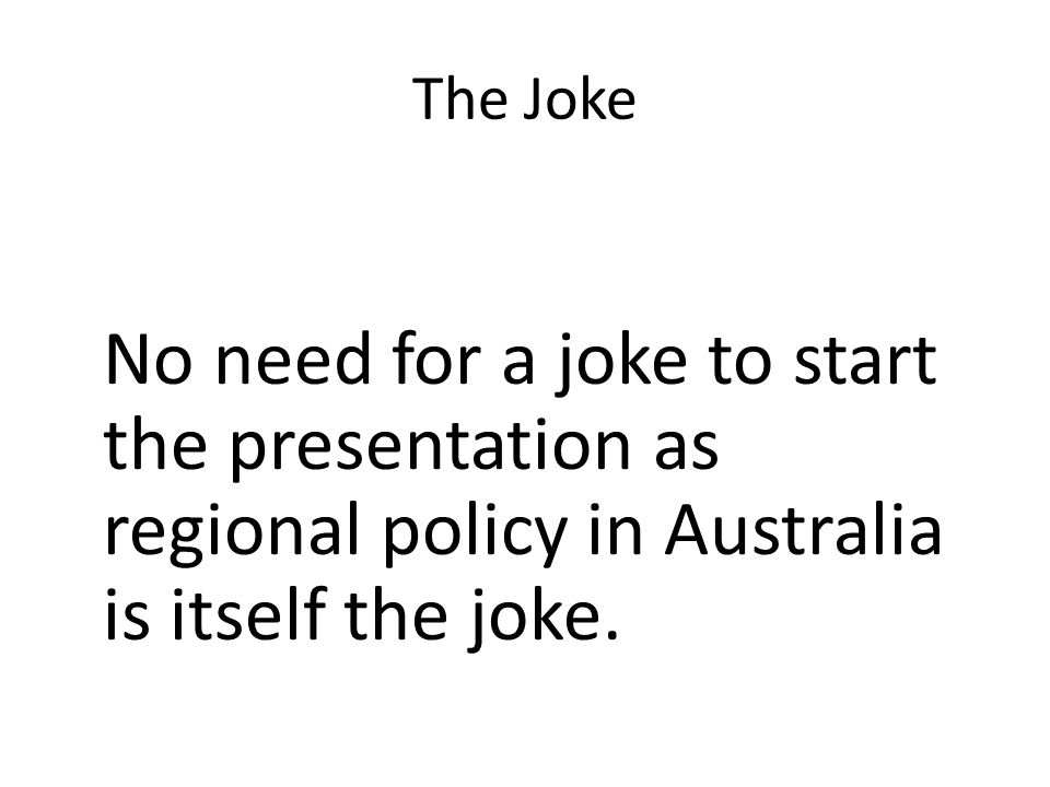The Joke No need for a joke to start the presentation as regional policy in Australia is itself the joke.