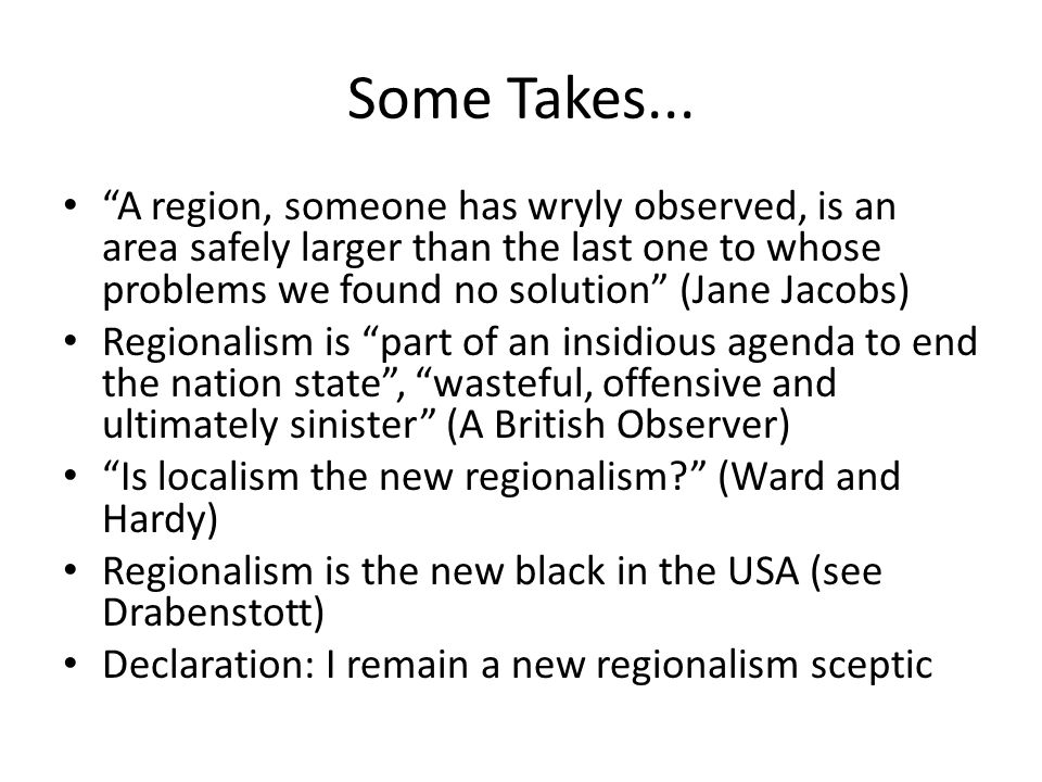 Some Takes... A region, someone has wryly observed, is an area safely larger than the last one to whose problems we found no solution (Jane Jacobs)