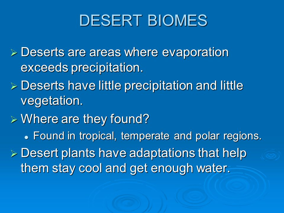DESERT BIOMES Deserts are areas where evaporation exceeds precipitation. Deserts have little precipitation and little vegetation.