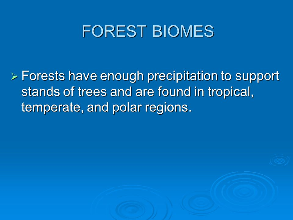 FOREST BIOMES Forests have enough precipitation to support stands of trees and are found in tropical, temperate, and polar regions.