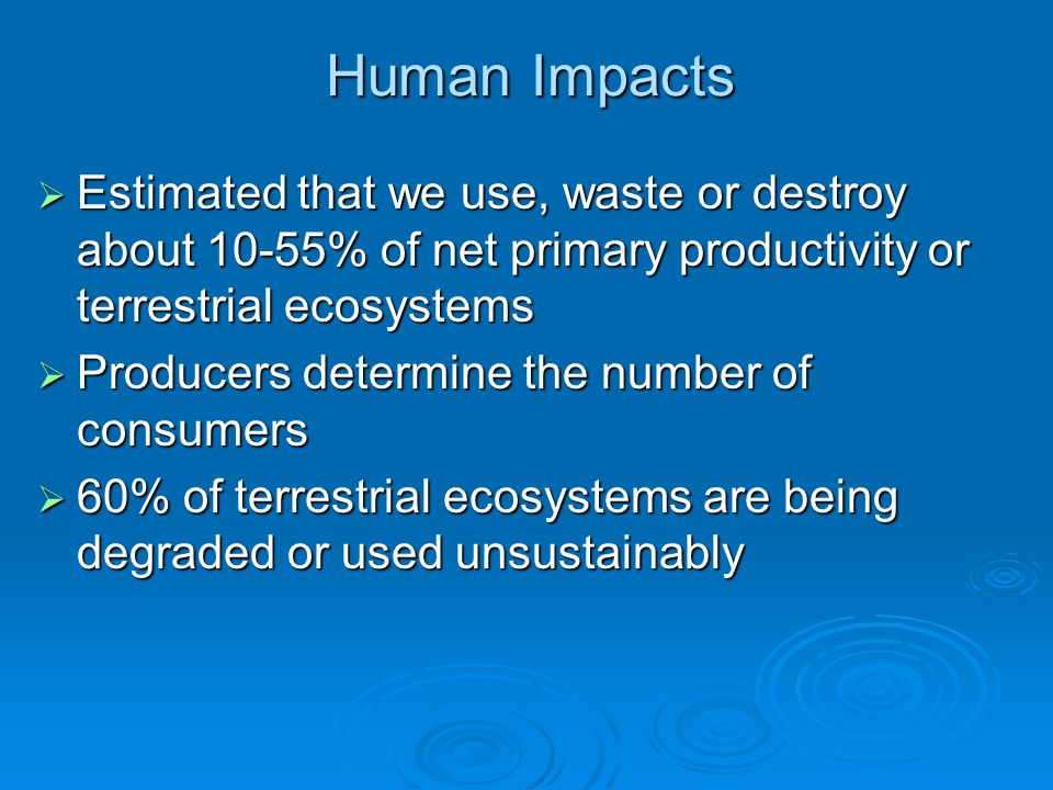 Human Impacts Estimated that we use, waste or destroy about 10-55% of net primary productivity or terrestrial ecosystems.