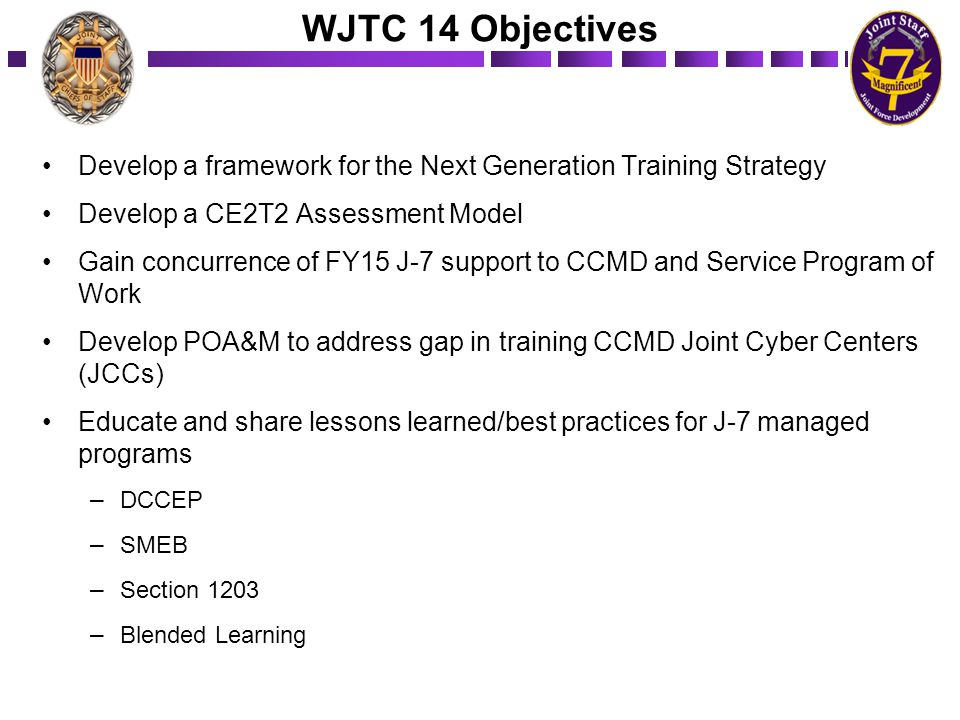 WJTC 14 Objectives Develop a framework for the Next Generation Training Strategy. Develop a CE2T2 Assessment Model.