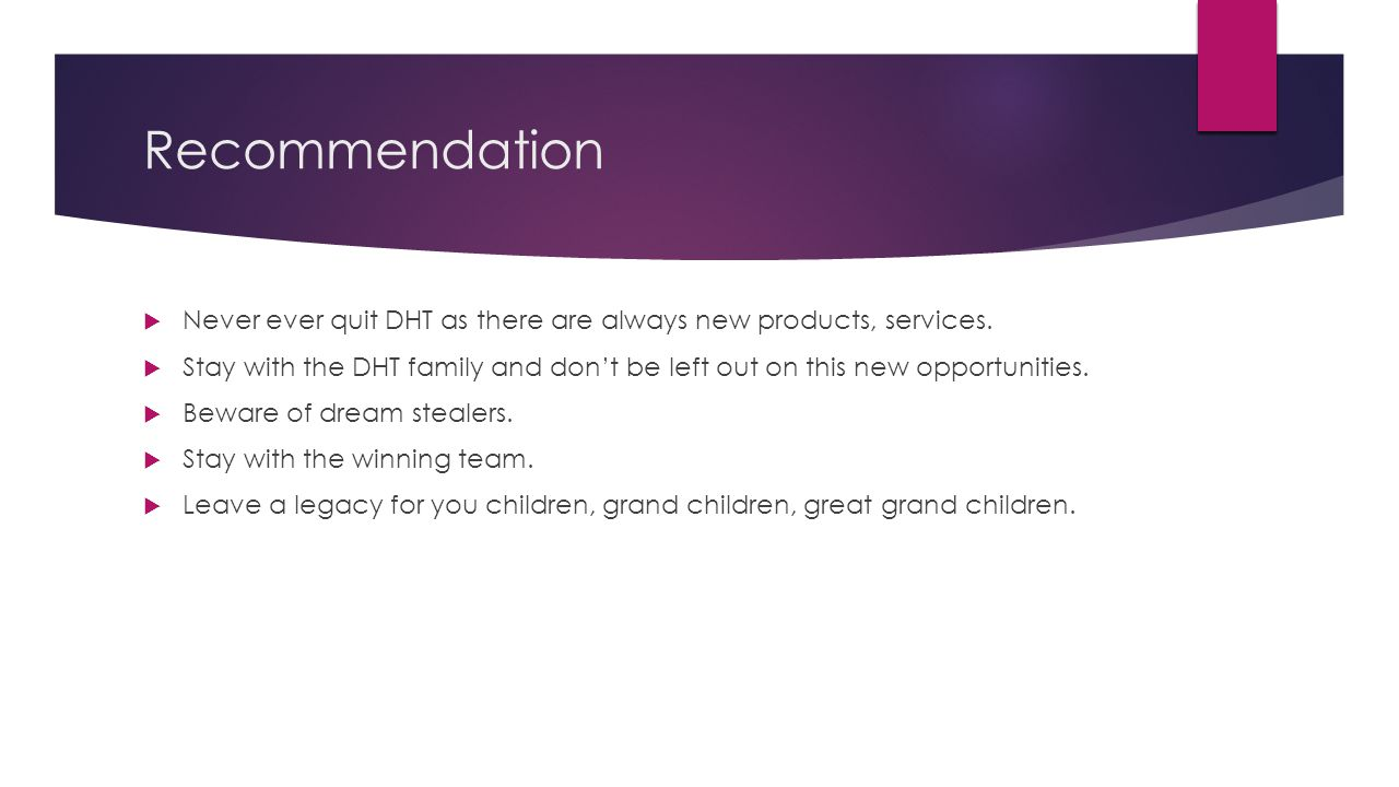 Recommendation Never ever quit DHT as there are always new products, services.