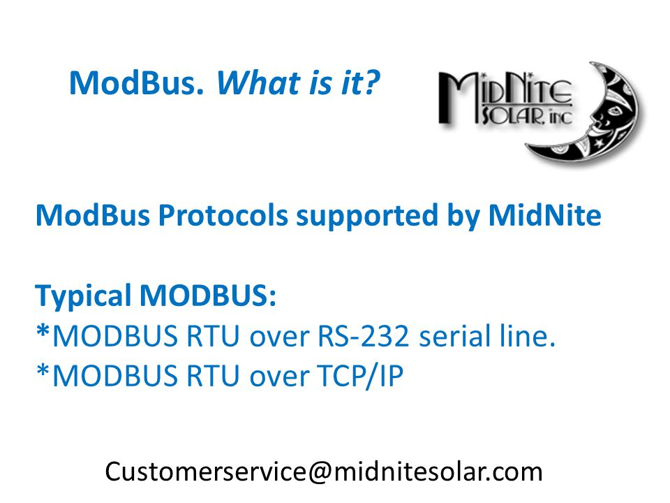 ModBus. What is it ModBus Protocols supported by MidNite Typical MODBUS: *MODBUS RTU over RS-232 serial line. *MODBUS RTU over TCP/IP.